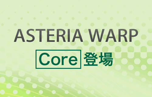 ASTERIA WARP Core 登場!
